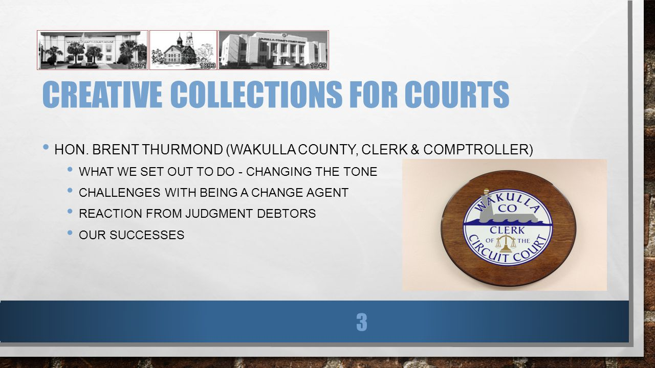 CREATIVE COLLECTIONS FOR COURTS HON. BRENT THURMOND (WAKULLA COUNTY, CLERK & COMPTROLLER) WHAT WE SET OUT TO DO - CHANGING THE TONE CHALLENGES WITH BE
