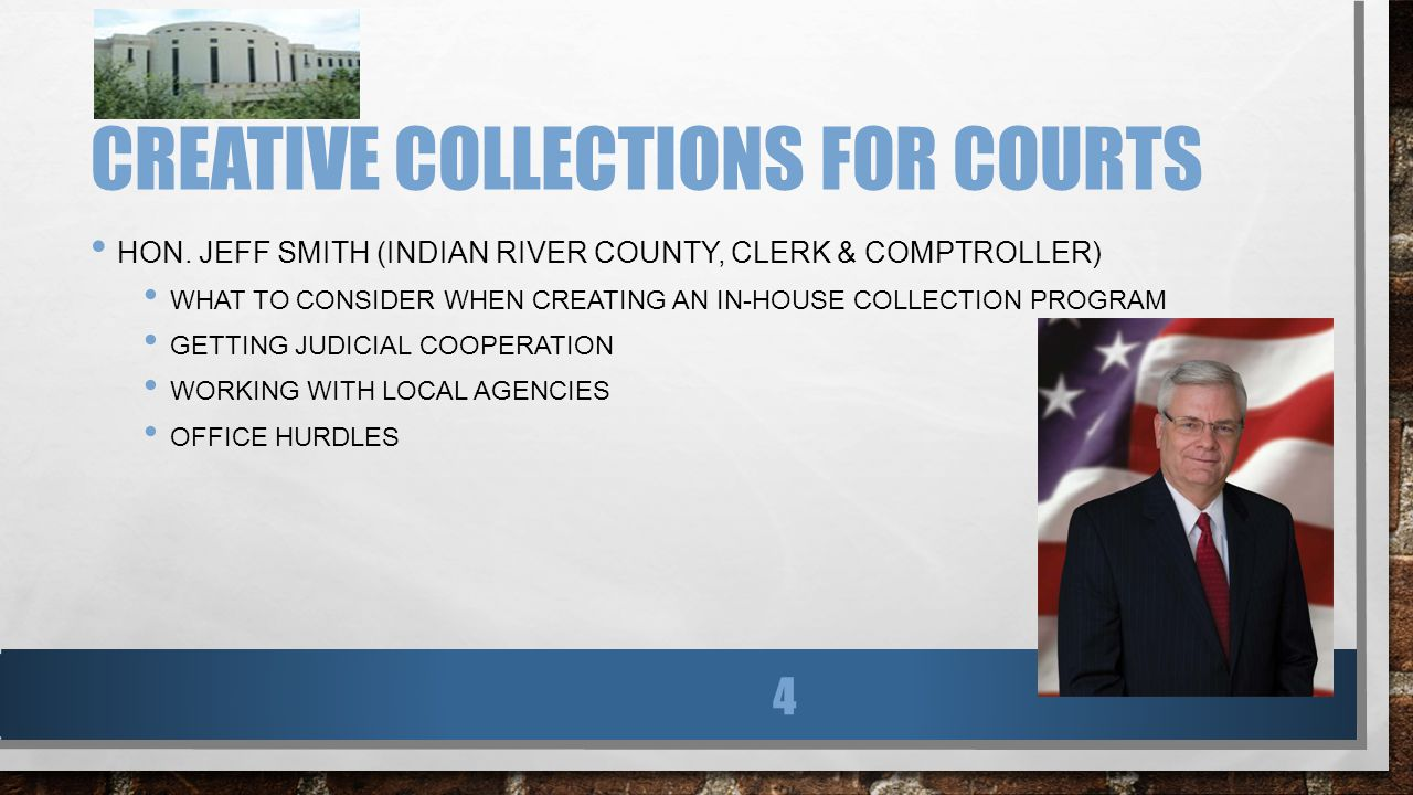 CREATIVE COLLECTIONS FOR COURTS HON. JEFF SMITH (INDIAN RIVER COUNTY, CLERK & COMPTROLLER) WHAT TO CONSIDER WHEN CREATING AN IN-HOUSE COLLECTION PROGR