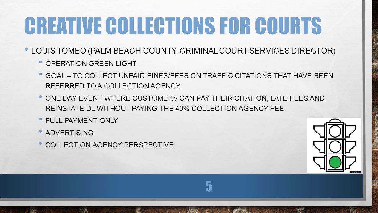 CREATIVE COLLECTIONS FOR COURTS LOUIS TOMEO (PALM BEACH COUNTY, CRIMINAL COURT SERVICES DIRECTOR) OPERATION GREEN LIGHT GOAL – TO COLLECT UNPAID FINES