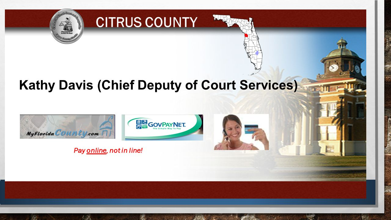 8 Kathy Davis (Chief Deputy of Court Services) CITRUS COUNTY Pay online, not in line!