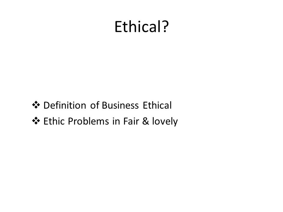 Ethical?  Definition of Business Ethical  Ethic Problems in Fair & lovely