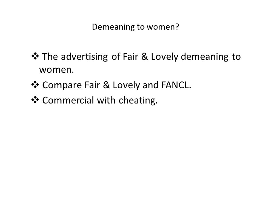 Demeaning to women?  The advertising of Fair & Lovely demeaning to women.  Compare Fair & Lovely and FANCL.  Commercial with cheating.