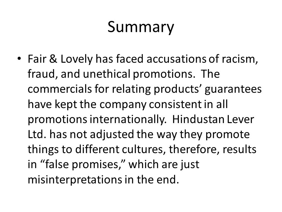 Summary Fair & Lovely has faced accusations of racism, fraud, and unethical promotions. The commercials for relating products' guarantees have kept th