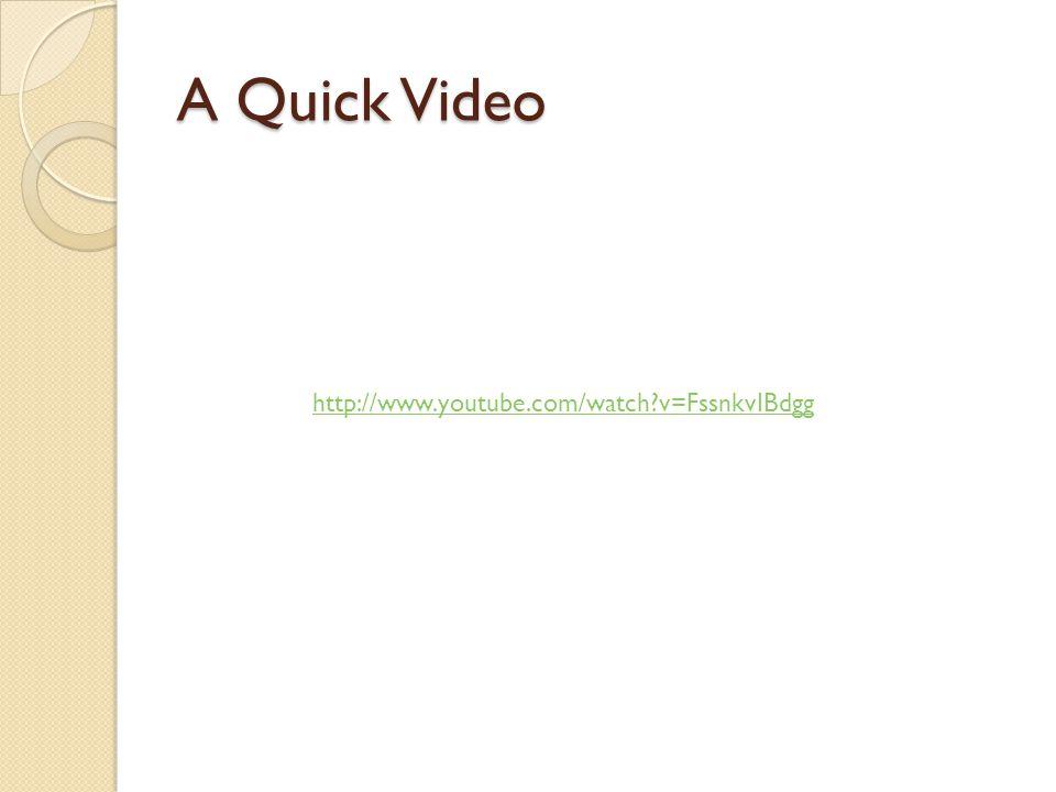 A Quick Video http://www.youtube.com/watch v=FssnkvIBdgg