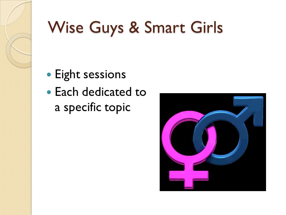 Wise Guys & Smart Girls Eight sessions Each dedicated to a specific topic