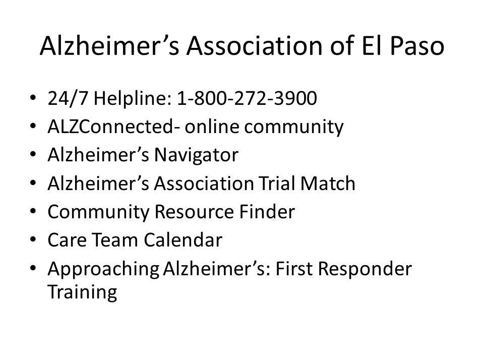 Alzheimer's Association of El Paso 24/7 Helpline: 1-800-272-3900 ALZConnected- online community Alzheimer's Navigator Alzheimer's Association Trial Match Community Resource Finder Care Team Calendar Approaching Alzheimer's: First Responder Training