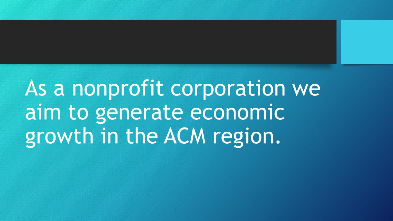 As a nonprofit corporation we aim to generate economic growth in the ACM region.