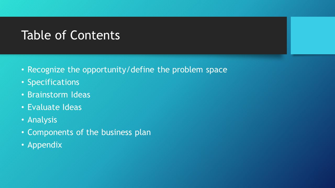 Table of Contents Recognize the opportunity/define the problem space Specifications Brainstorm Ideas Evaluate Ideas Analysis Components of the business plan Appendix