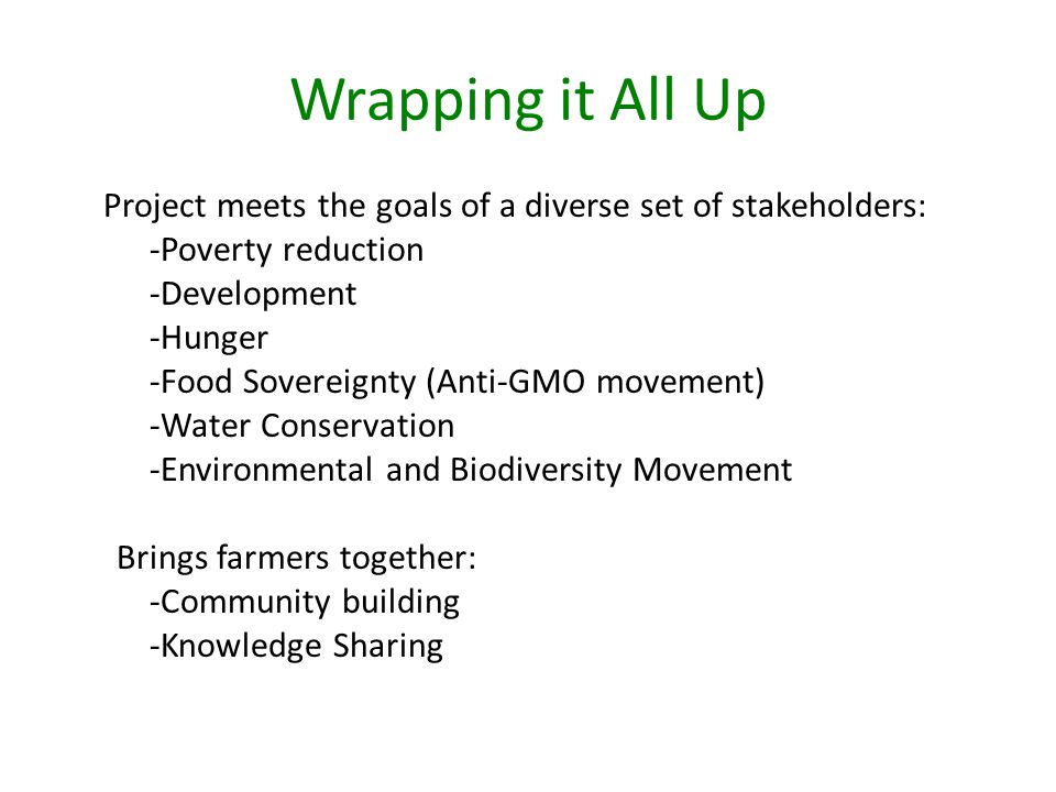 Wrapping it All Up Project meets the goals of a diverse set of stakeholders: -Poverty reduction -Development -Hunger -Food Sovereignty (Anti-GMO movement) -Water Conservation -Environmental and Biodiversity Movement Brings farmers together: -Community building -Knowledge Sharing
