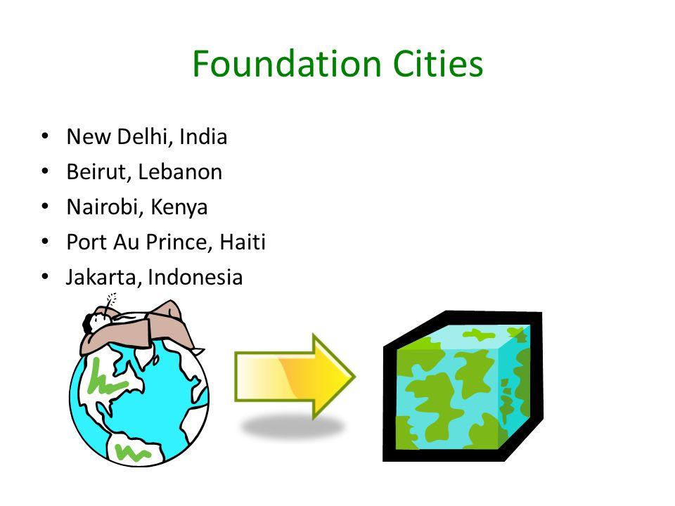 Foundation Cities New Delhi, India Beirut, Lebanon Nairobi, Kenya Port Au Prince, Haiti Jakarta, Indonesia