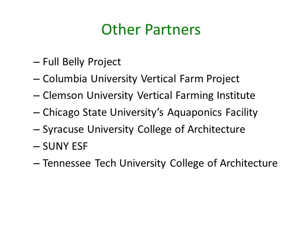 Other Partners – Full Belly Project – Columbia University Vertical Farm Project – Clemson University Vertical Farming Institute – Chicago State University's Aquaponics Facility – Syracuse University College of Architecture – SUNY ESF – Tennessee Tech University College of Architecture