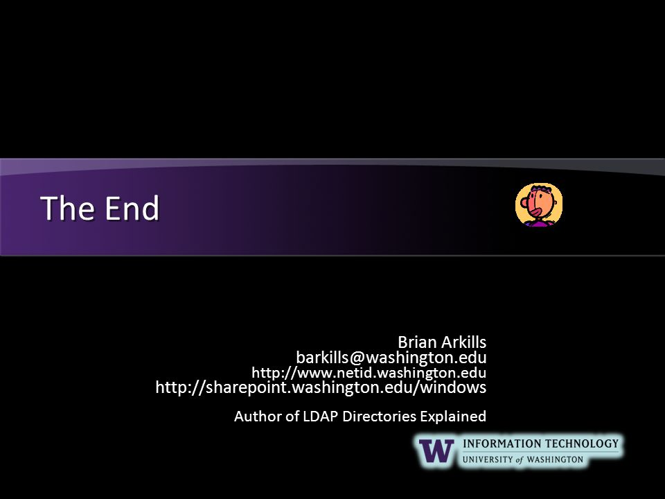 The End Brian Arkills barkills@washington.edu http://www.netid.washington.edu http://sharepoint.washington.edu/windows Author of LDAP Directories Explained