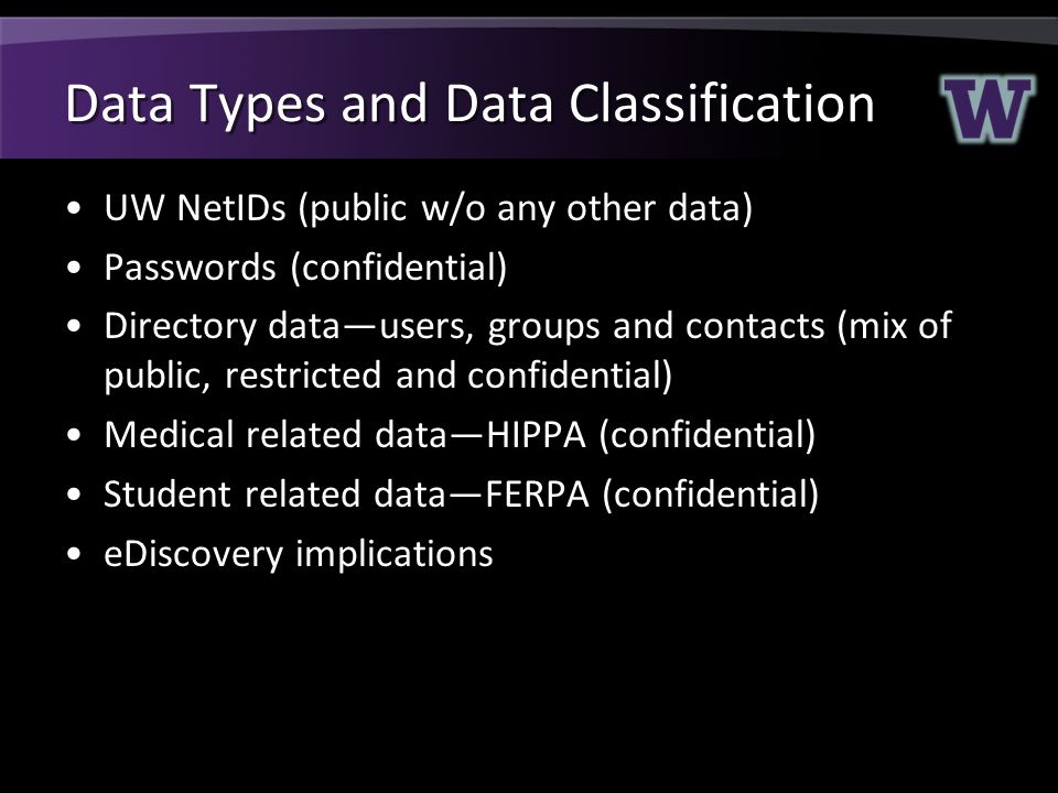 Data Types and Data Classification UW NetIDs (public w/o any other data) Passwords (confidential) Directory data—users, groups and contacts (mix of public, restricted and confidential) Medical related data—HIPPA (confidential) Student related data—FERPA (confidential) eDiscovery implications