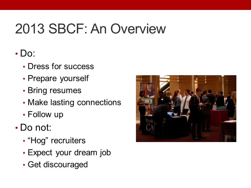 "2013 SBCF: An Overview Do: Dress for success Prepare yourself Bring resumes Make lasting connections Follow up Do not: ""Hog"" recruiters Expect your dr"