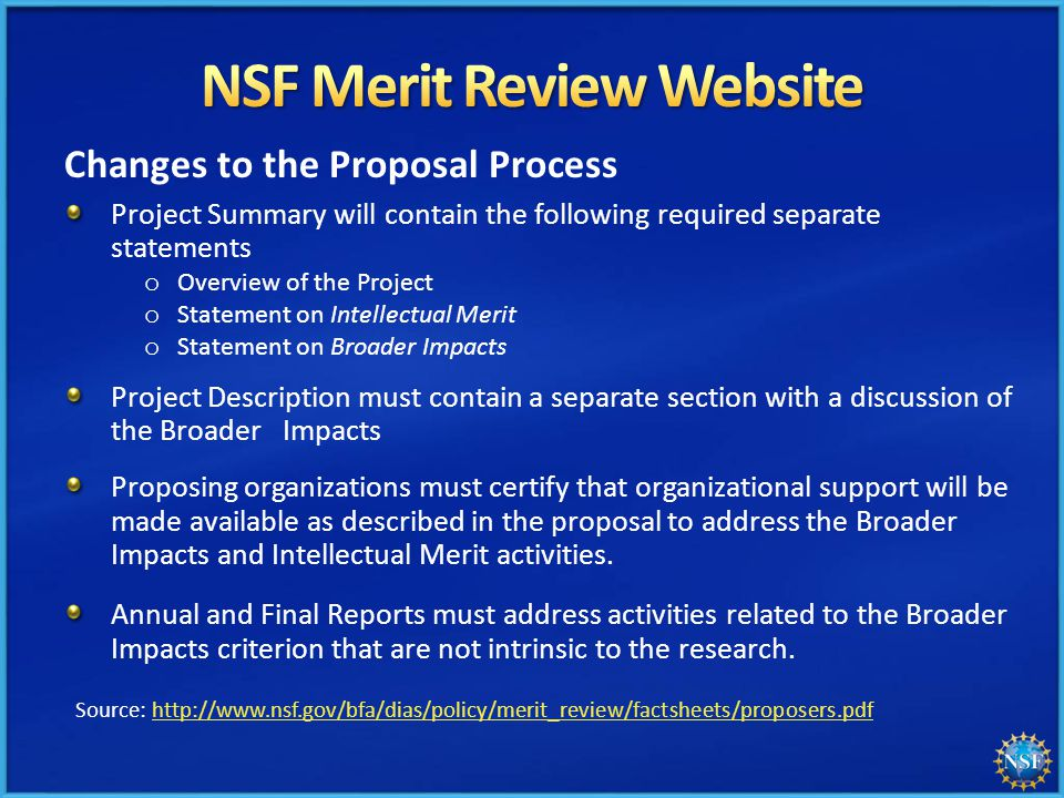 Changes to the Proposal Process Project Summary will contain the following required separate statements Project Description must contain a separate section with a discussion of the Broader Impacts Proposing organizations must certify that organizational support will be made available as described in the proposal to address the Broader Impacts and Intellectual Merit activities.