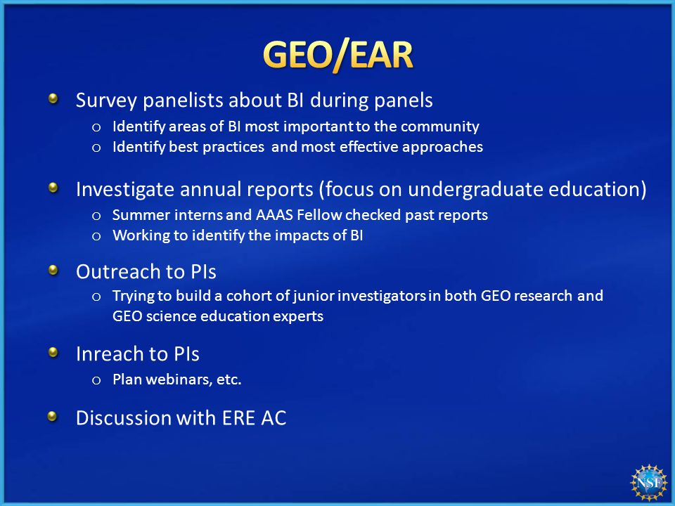 Survey panelists about BI during panels o Identify areas of BI most important to the community o Identify best practices and most effective approaches Investigate annual reports (focus on undergraduate education) Outreach to PIs Discussion with ERE AC o Summer interns and AAAS Fellow checked past reports o Working to identify the impacts of BI o Trying to build a cohort of junior investigators in both GEO research and GEO science education experts Inreach to PIs o Plan webinars, etc.