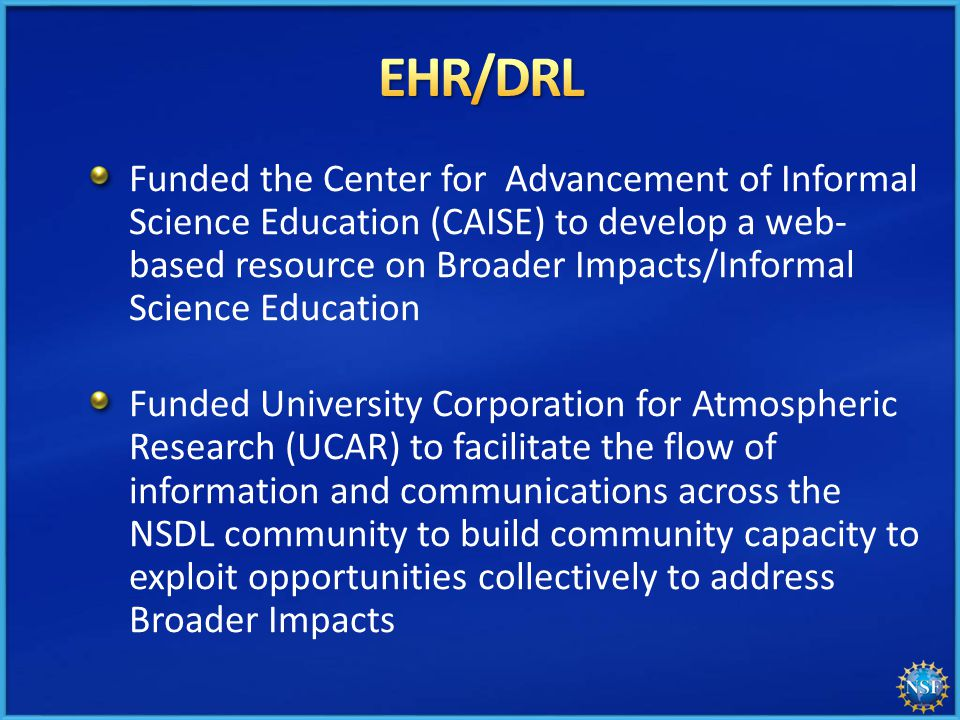 Funded the Center for Advancement of Informal Science Education (CAISE) to develop a web- based resource on Broader Impacts/Informal Science Education Funded University Corporation for Atmospheric Research (UCAR) to facilitate the flow of information and communications across the NSDL community to build community capacity to exploit opportunities collectively to address Broader Impacts