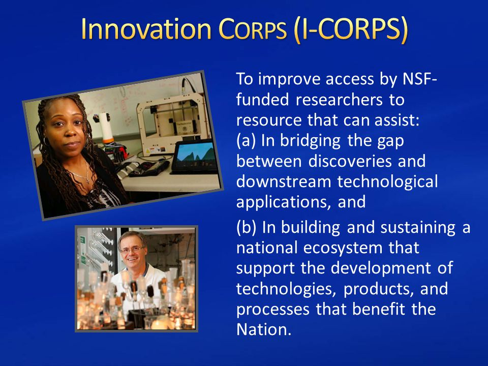 To improve access by NSF- funded researchers to resource that can assist: (a) In bridging the gap between discoveries and downstream technological applications, and (b) In building and sustaining a national ecosystem that support the development of technologies, products, and processes that benefit the Nation.