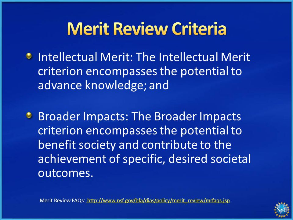 Intellectual Merit: The Intellectual Merit criterion encompasses the potential to advance knowledge; and Broader Impacts: The Broader Impacts criterion encompasses the potential to benefit society and contribute to the achievement of specific, desired societal outcomes.