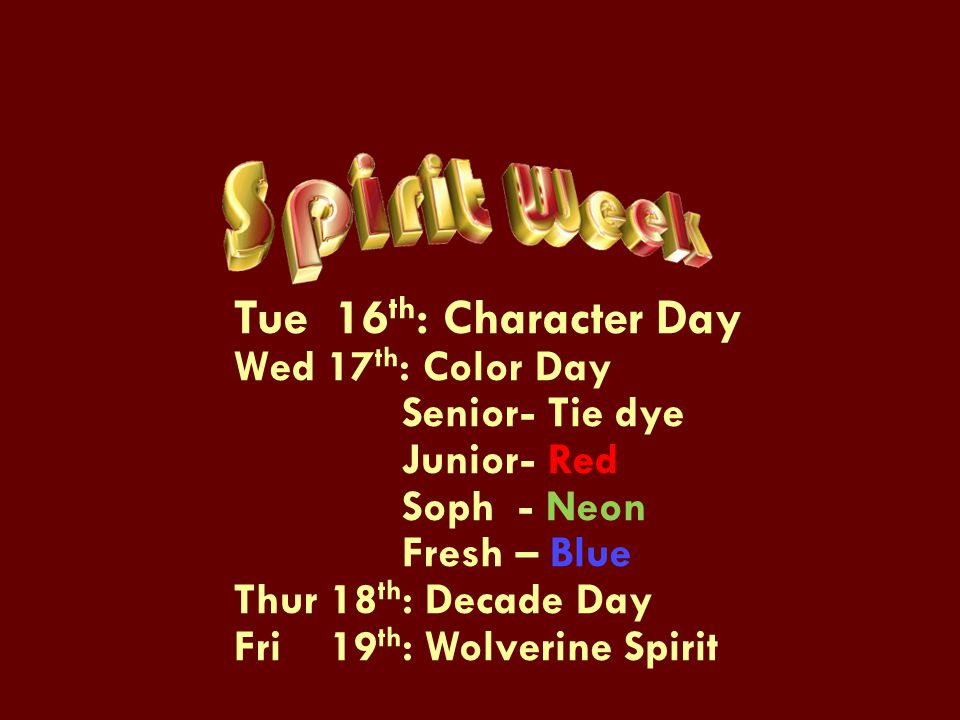 Tue 16 th : Character Day Wed 17 th : Color Day Senior- Tie dye Junior- Red Soph - Neon Fresh – Blue Thur 18 th : Decade Day Fri 19 th : Wolverine Spirit