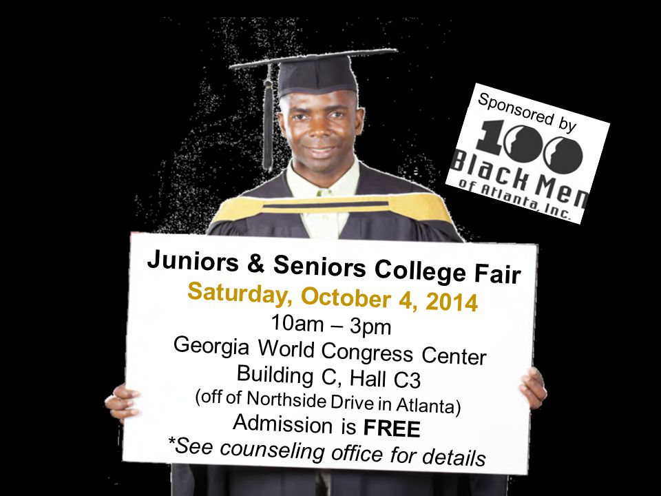 Juniors & Seniors College Fair Saturday, October 4, 2014 10am – 3pm Georgia World Congress Center Building C, Hall C3 (off of Northside Drive in Atlanta) Admission is FREE *See counseling office for details Sponsored by