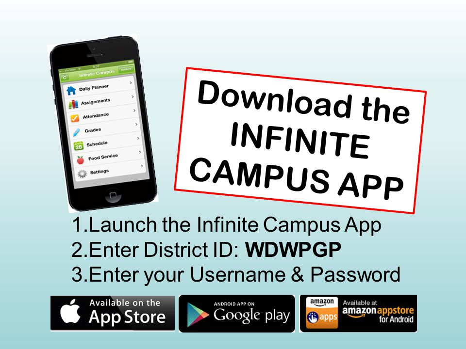 Download the INFINITE CAMPUS APP 1.Launch the Infinite Campus App 2.Enter District ID: WDWPGP 3.Enter your Username & Password