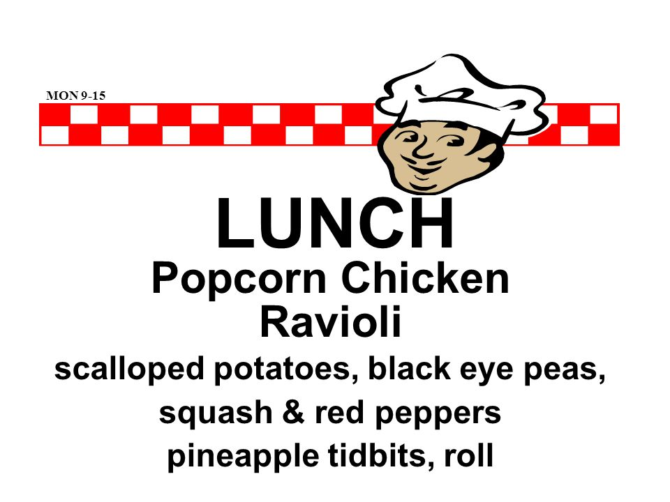 LUNCH Popcorn Chicken Ravioli scalloped potatoes, black eye peas, squash & red peppers pineapple tidbits, roll MON 9-15