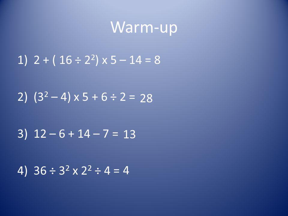 Warm-up 1)2 + ( 16 ÷ 2 2 ) x 5 – 14 = 2)(3 2 – 4) x 5 + 6 ÷ 2 = 3)12 – 6 + 14 – 7 = 4)36 ÷ 3 2 x 2 2 ÷ 4 = 8 28 13 4