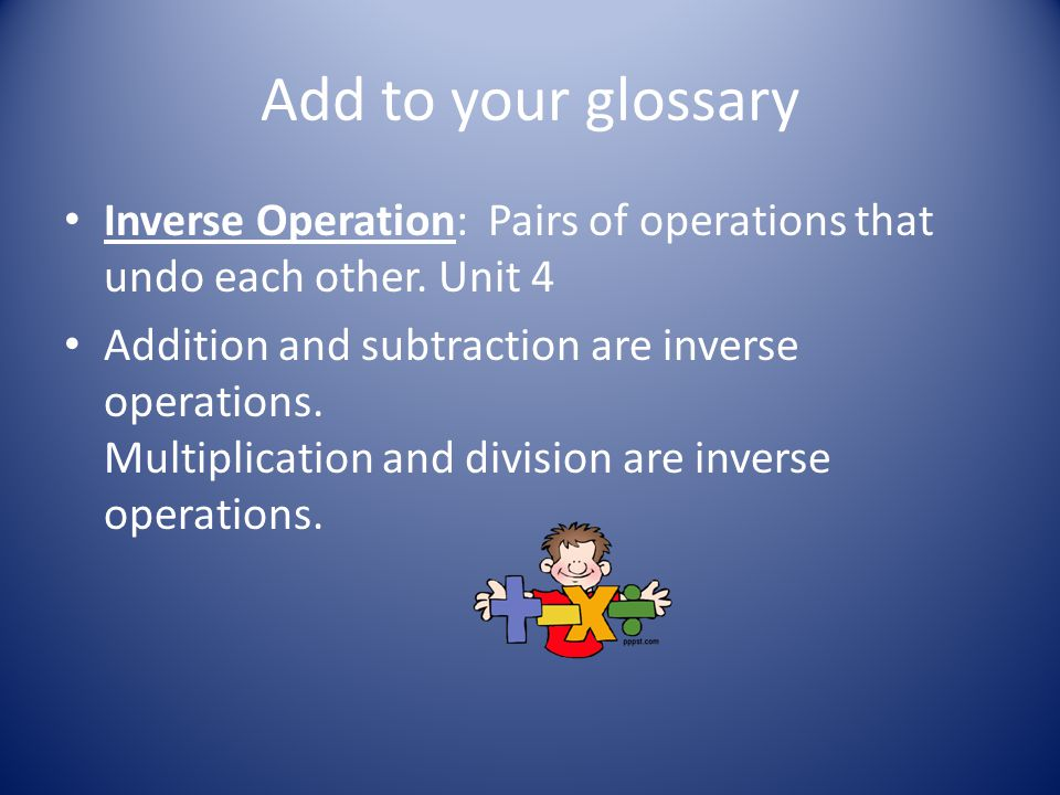 Add to your glossary Inverse Operation: Pairs of operations that undo each other.