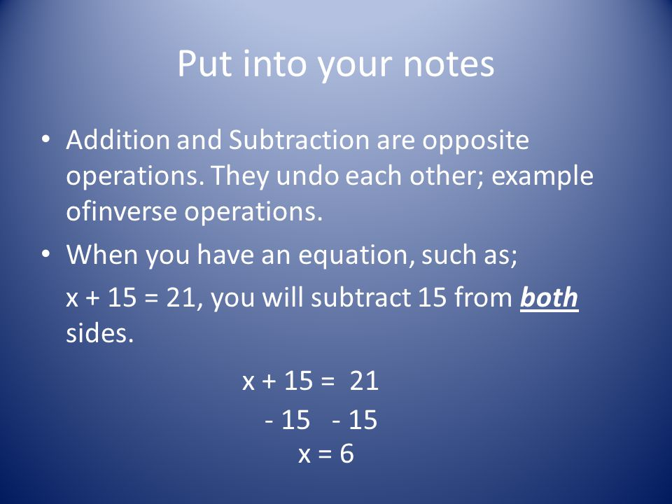 Put into your notes Addition and Subtraction are opposite operations.