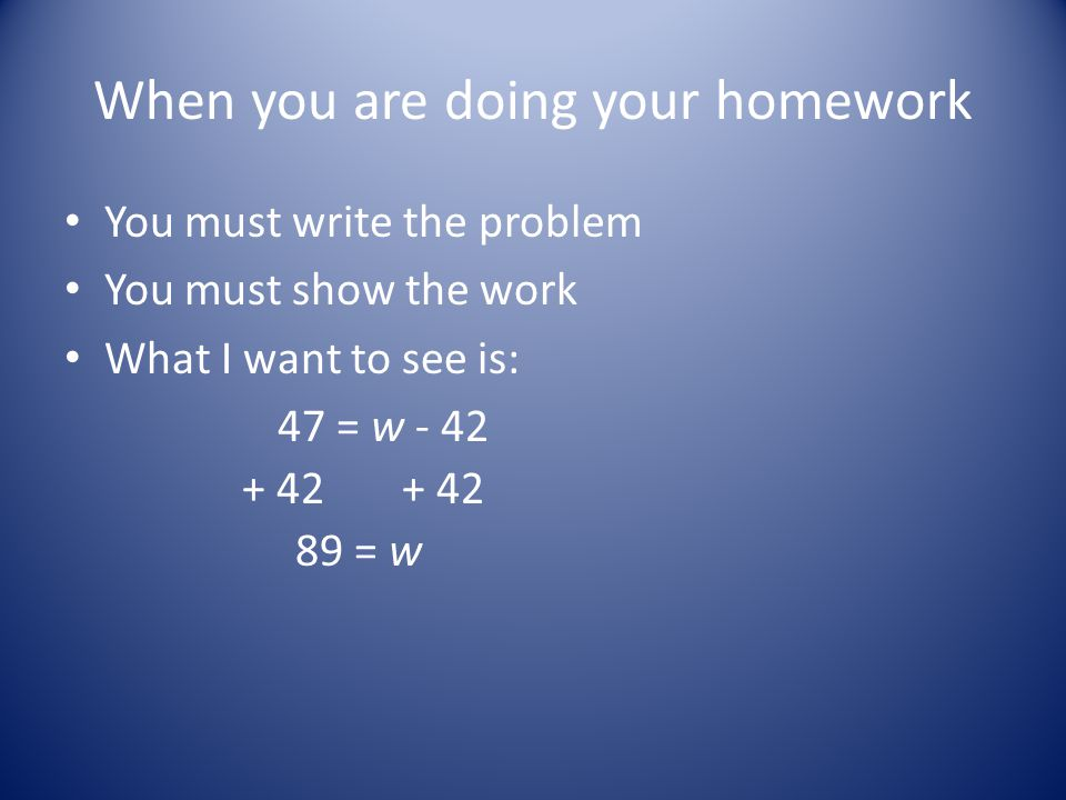 When you are doing your homework You must write the problem You must show the work What I want to see is: 47 = w - 42 + 42 89 = w