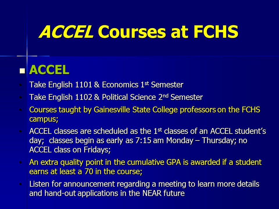 ACCEL Courses at FCHS ACCEL ACCEL Take English 1101 & Economics 1 st Semester Take English 1101 & Economics 1 st Semester Take English 1102 & Political Science 2 nd Semester Take English 1102 & Political Science 2 nd Semester Courses taught by Gainesville State College professors on the FCHS campus; Courses taught by Gainesville State College professors on the FCHS campus; ACCEL classes are scheduled as the 1 st classes of an ACCEL student's day; classes begin as early as 7:15 am Monday – Thursday; no ACCEL class on Fridays; ACCEL classes are scheduled as the 1 st classes of an ACCEL student's day; classes begin as early as 7:15 am Monday – Thursday; no ACCEL class on Fridays; An extra quality point in the cumulative GPA is awarded if a student earns at least a 70 in the course; An extra quality point in the cumulative GPA is awarded if a student earns at least a 70 in the course; Listen for announcement regarding a meeting to learn more details and hand-out applications in the NEAR future Listen for announcement regarding a meeting to learn more details and hand-out applications in the NEAR future
