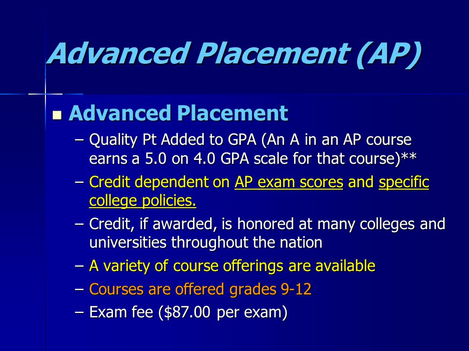 Advanced Placement (AP) Advanced Placement Advanced Placement –Quality Pt Added to GPA (An A in an AP course earns a 5.0 on 4.0 GPA scale for that course)** –Credit dependent on AP exam scores and specific college policies.