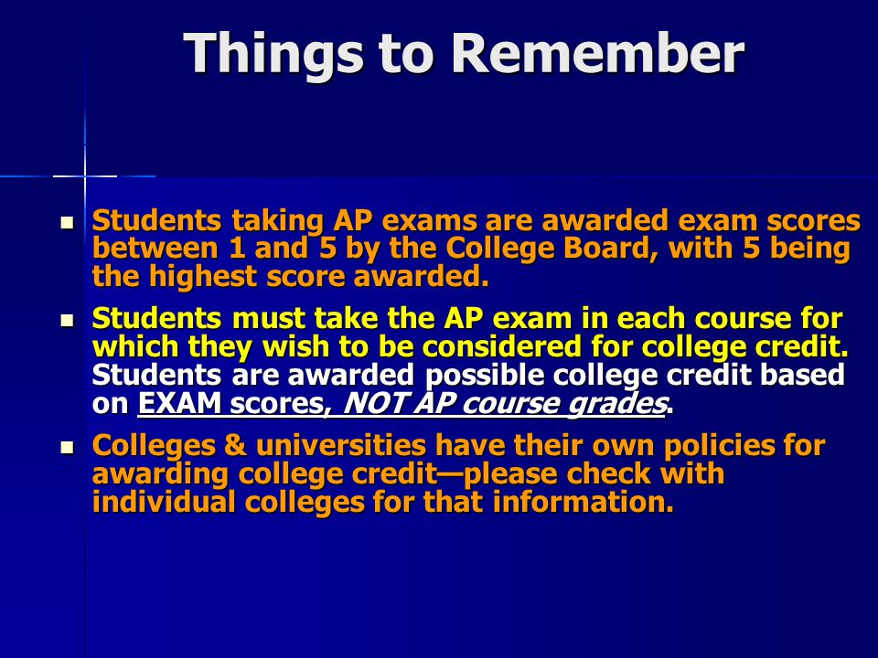 Things to Remember Students taking AP exams are awarded exam scores between 1 and 5 by the College Board, with 5 being the highest score awarded.