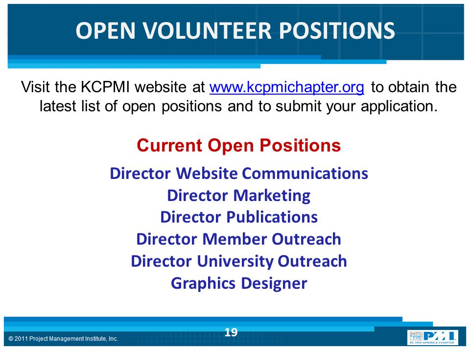 OPEN VOLUNTEER POSITIONS Visit the KCPMI website at www.kcpmichapter.org to obtain the latest list of open positions and to submit your application.www.kcpmichapter.org Current Open Positions Director Website Communications Director Marketing Director Publications Director Member Outreach Director University Outreach Graphics Designer 19