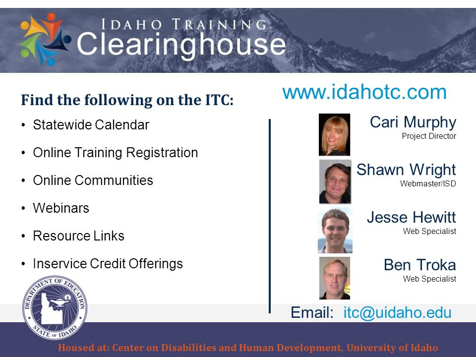 www.idahotc.com Find the following on the ITC: Statewide Calendar Online Training Registration Online Communities Webinars Resource Links Inservice Credit Offerings Cari Murphy Project Director Shawn Wright Webmaster/ISD Jesse Hewitt Web Specialist Ben Troka Web Specialist Email: itc@uidaho.edu Housed at: Center on Disabilities and Human Development, University of Idaho
