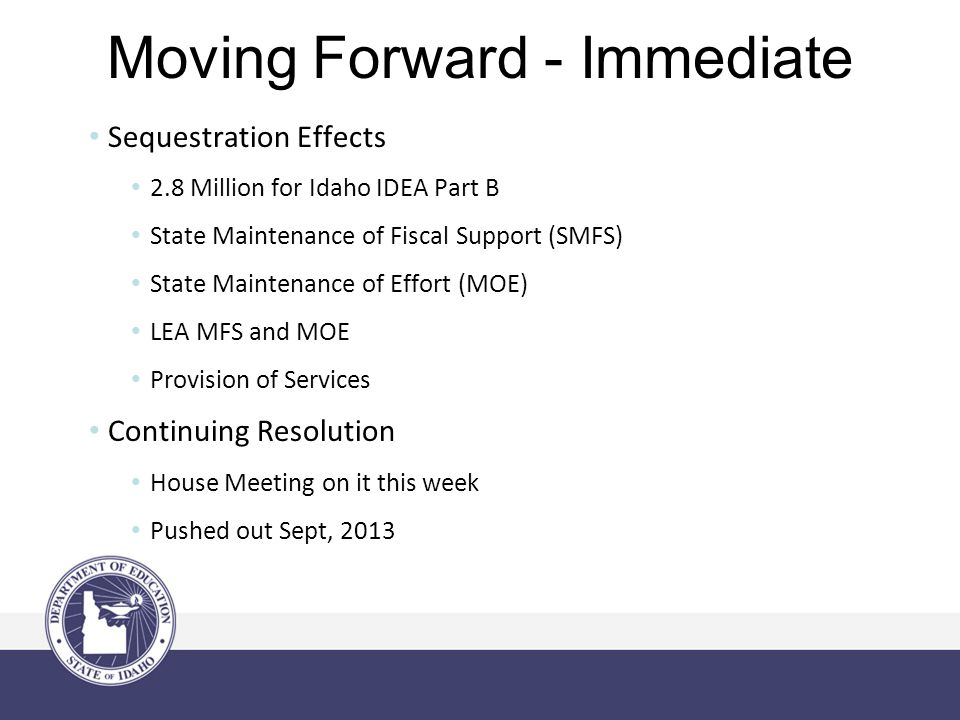 Moving Forward - Immediate Sequestration Effects 2.8 Million for Idaho IDEA Part B State Maintenance of Fiscal Support (SMFS) State Maintenance of Effort (MOE) LEA MFS and MOE Provision of Services Continuing Resolution House Meeting on it this week Pushed out Sept, 2013