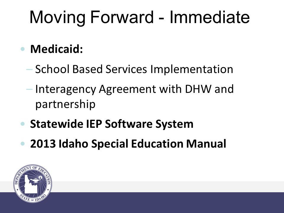Moving Forward - Immediate Medicaid: –School Based Services Implementation –Interagency Agreement with DHW and partnership Statewide IEP Software System 2013 Idaho Special Education Manual