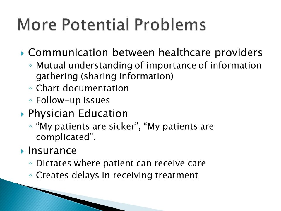  Communication between healthcare providers ◦ Mutual understanding of importance of information gathering (sharing information) ◦ Chart documentation ◦ Follow-up issues  Physician Education ◦ My patients are sicker , My patients are complicated .