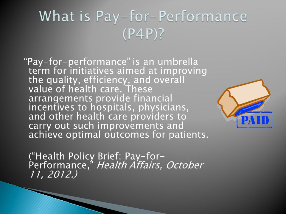 Pay-for-performance is an umbrella term for initiatives aimed at improving the quality, efficiency, and overall value of health care.