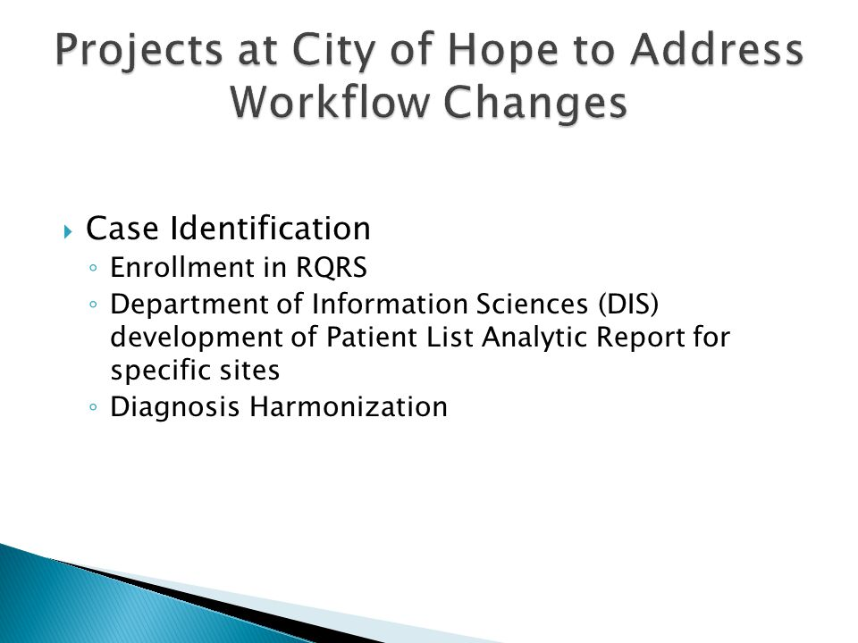  Case Identification ◦ Enrollment in RQRS ◦ Department of Information Sciences (DIS) development of Patient List Analytic Report for specific sites ◦ Diagnosis Harmonization