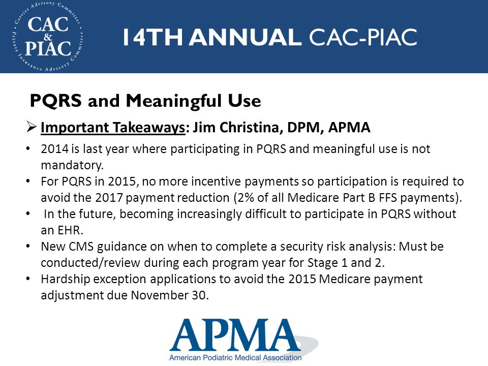 14TH ANNUAL CAC-PIAC  Important Takeaways: Jim Christina, DPM, APMA 2014 is last year where participating in PQRS and meaningful use is not mandatory.