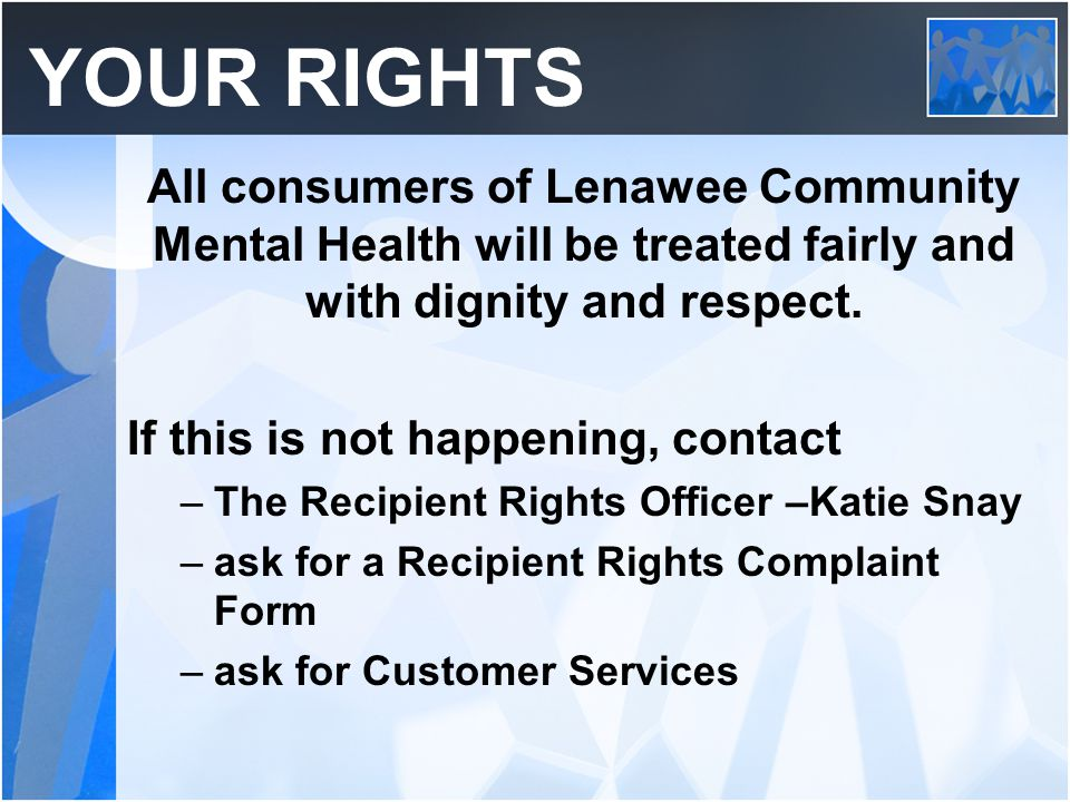 YOUR RIGHTS All consumers of Lenawee Community Mental Health will be treated fairly and with dignity and respect. If this is not happening, contact –T