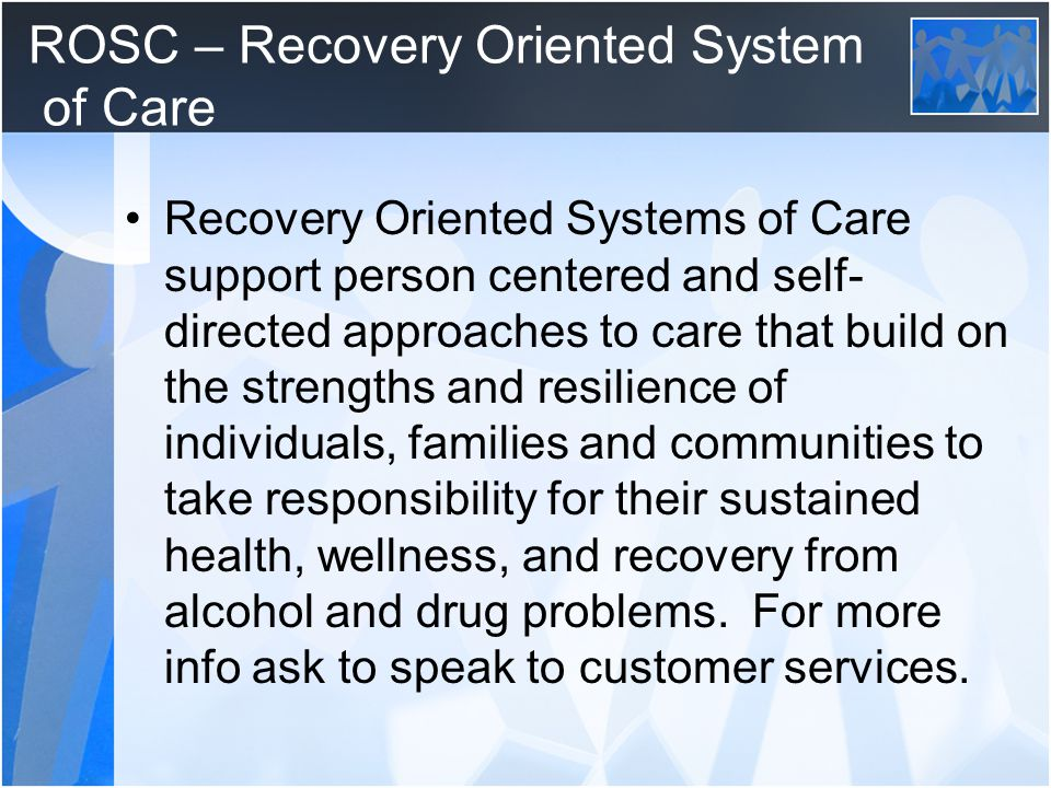 ROSC – Recovery Oriented System of Care Recovery Oriented Systems of Care support person centered and self- directed approaches to care that build on the strengths and resilience of individuals, families and communities to take responsibility for their sustained health, wellness, and recovery from alcohol and drug problems.