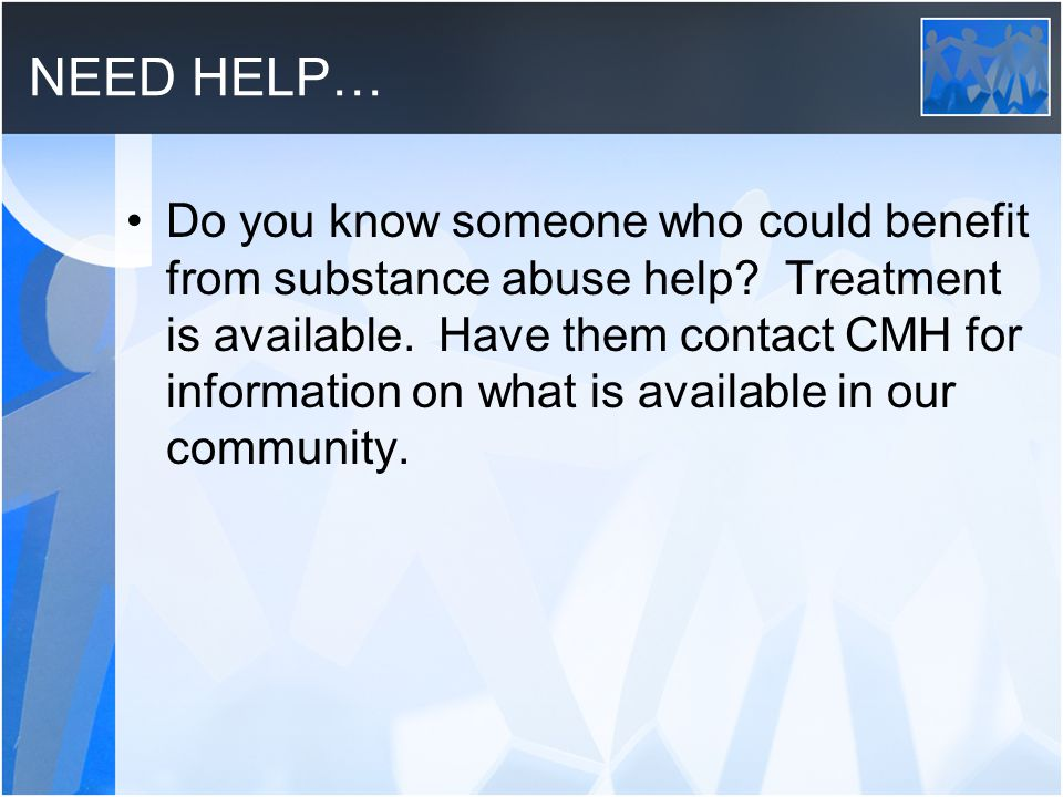 NEED HELP… Do you know someone who could benefit from substance abuse help? Treatment is available. Have them contact CMH for information on what is a