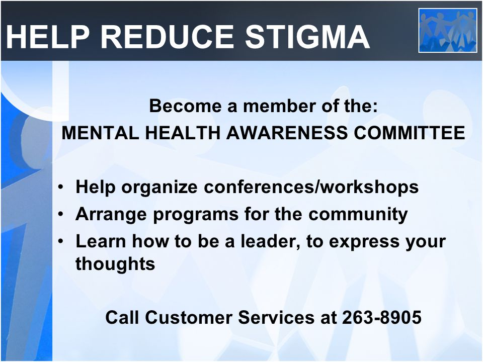 HELP REDUCE STIGMA Become a member of the: MENTAL HEALTH AWARENESS COMMITTEE Help organize conferences/workshops Arrange programs for the community Learn how to be a leader, to express your thoughts Call Customer Services at 263-8905