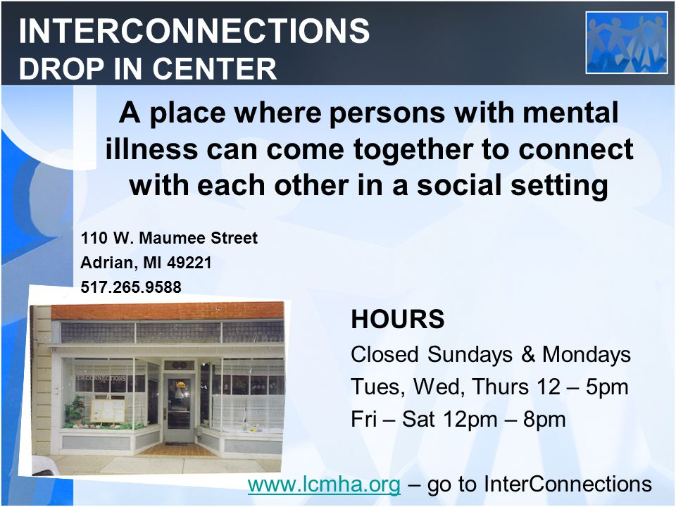 INTERCONNECTIONS DROP IN CENTER A place where persons with mental illness can come together to connect with each other in a social setting 110 W. Maum
