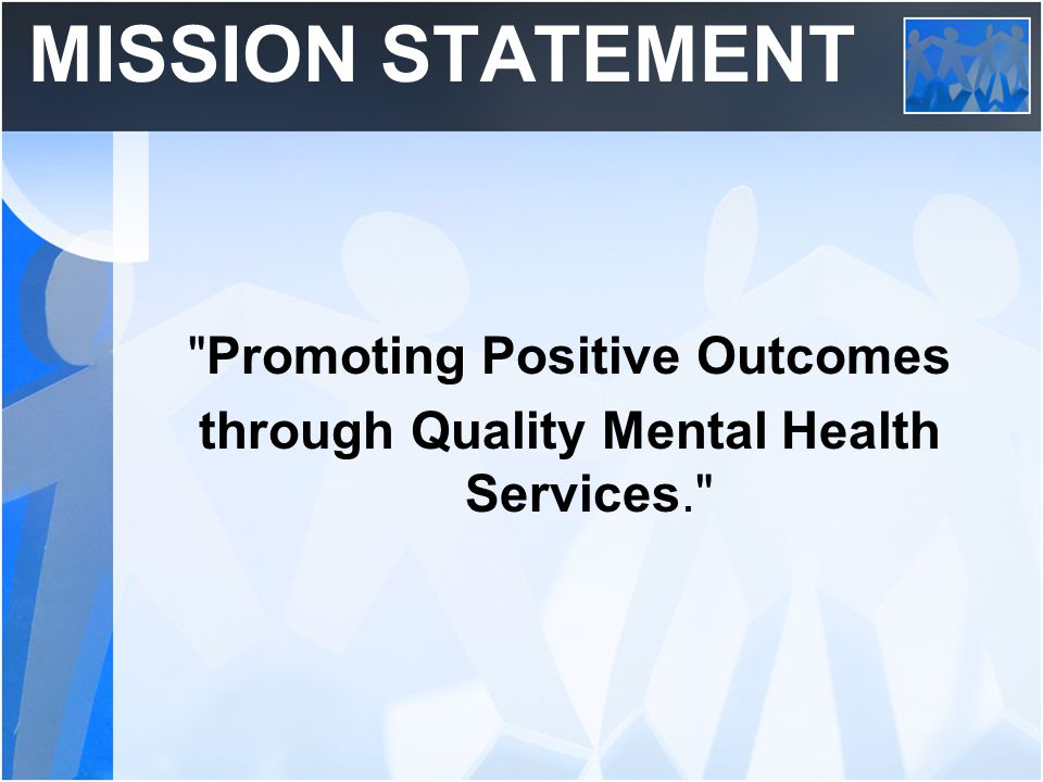 MISSION STATEMENT Promoting Positive Outcomes through Quality Mental Health Services.