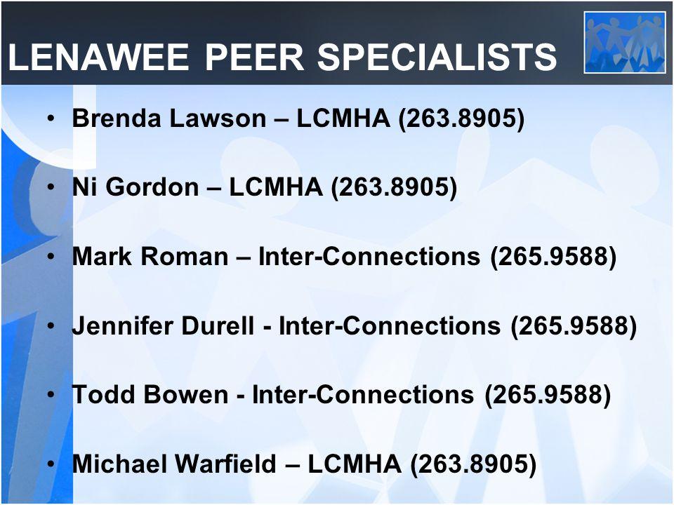 LENAWEE PEER SPECIALISTS Brenda Lawson – LCMHA (263.8905) Ni Gordon – LCMHA (263.8905) Mark Roman – Inter-Connections (265.9588) Jennifer Durell - Inter-Connections (265.9588) Todd Bowen - Inter-Connections (265.9588) Michael Warfield – LCMHA (263.8905)