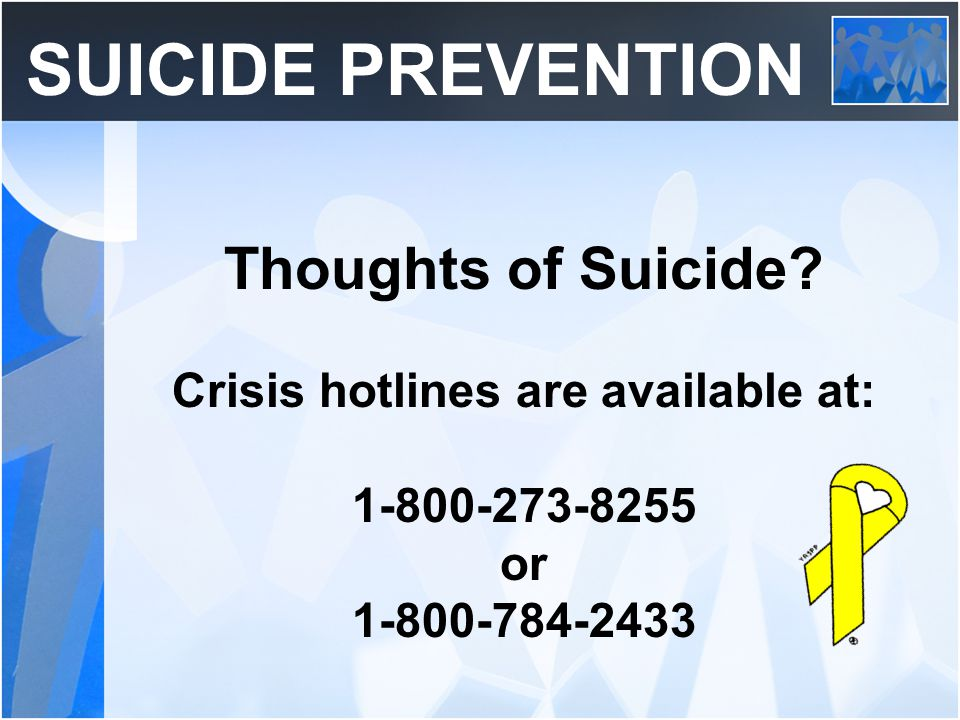 SUICIDE PREVENTION Thoughts of Suicide? Crisis hotlines are available at: 1-800-273-8255 or 1-800-784-2433